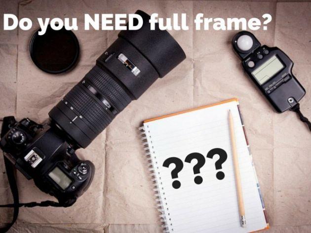 7 câu hỏi cần trả lời trước khi bạn nâng cấp lên máy ảnh full frame
